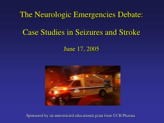 The Neurologic Emergencies Debate: Case Studies in Seizures and Stroke June 17, 2005