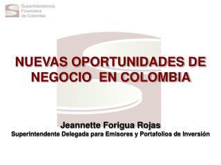 NUEVAS OPORTUNIDADES DE NEGOCIO  EN COLOMBIA      Jeannette Forigua Rojas Superintendente Delegada para Emisores y Porta