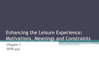 Enhancing the Leisure Experience: Motivations, Meanings and Constraints