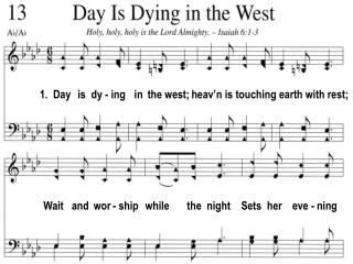 1.  Day   is  dy - ing   in  the west; heav'n is touching earth with rest;
