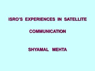 ISRO'S  EXPERIENCES  IN  SATELLITE   COMMUNICATION SHYAMAL   MEHTA