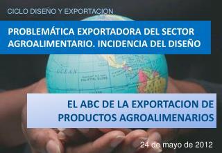 PROBLEMÁTICA EXPORTADORA DEL SECTOR AGROALIMENTARIO. INCIDENCIA DEL DISEÑO