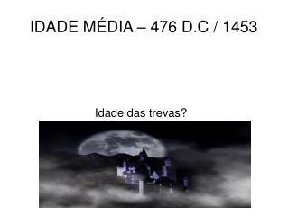 IDADE MÉDIA – 476 D.C / 1453