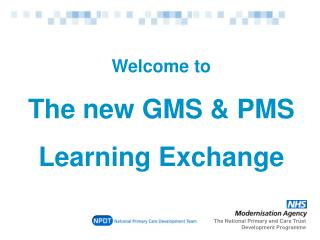 Welcome to  The new GMS & PMS  Learning Exchange