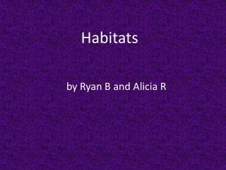Habitats by Ryan B and Alicia R