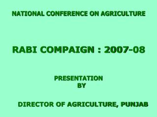 NATIONAL CONFERENCE ON AGRICULTURE    RABI COMPAIGN : 2007-08    PRESENTATION  BY   DIRECTOR OF AGRICULTURE, PUNJAB