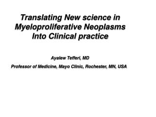 Translating New science in Myeloproliferative Neoplasms Into Clinical practice Ayalew Tefferi, MD