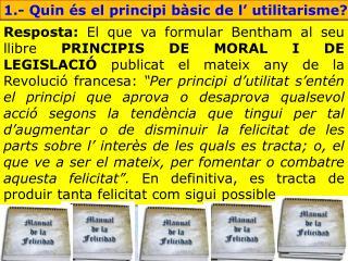 1.- Quin és el principi bàsic de l' utilitarisme?