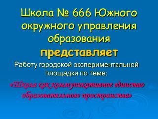 Школа № 666 Южного окружного управления образования представляет