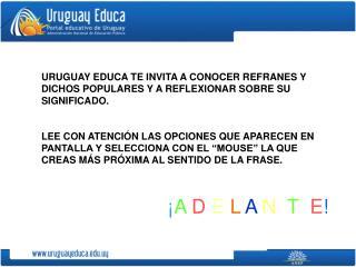 URUGUAY EDUCA TE INVITA A CONOCER REFRANES Y DICHOS POPULARES Y A REFLEXIONAR SOBRE SU SIGNIFICADO.  LEE CON ATENCI N LA