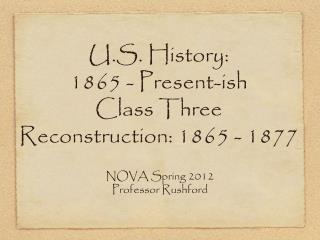 U.S. History:  1865 - Present-ish Class Three Reconstruction: 1865 - 1877