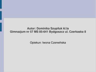Autor: Dominika Szupiluk kl.Ia  Gimnazjum nr 57 MS 85-641 Bydgoszcz ul. Czerkaska 8