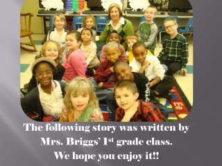 The following story was written  by  Mrs . Briggs' 1 st  grade class. We hope you enjoy it!!
