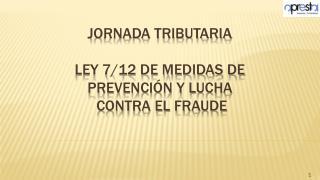 Jornada tributaria LEY 7/12 DE MEDIDAS DE PREVENCIÓN Y LUCHA  CONTRA EL FRAUDE