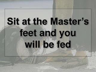 Sit at the Master's feet and you  will be fed