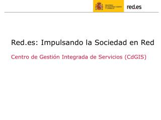 Red.es: Impulsando la Sociedad en Red Centro de Gestión Integrada de Servicios (CdGIS)