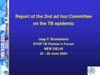 Report of the 2nd  ad hoc  Committee on the TB epidemic Jaap F. Broekmans STOP TB Partner�s Forum