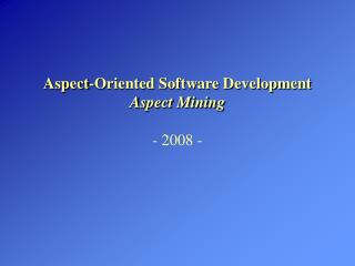 Aspect-Oriented Software Development Aspect Mining -  2008 -