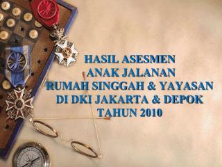 HASIL ASESMEN   ANAK JALANAN RUMAH SINGGAH & YAYASAN  DI DKI JAKARTA & DEPOK TAHUN 2010