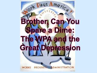 Brother, Can  Y ou Spare a Dime: The WPA and the Great Depression