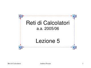 Reti di Calcolatori a.a. 2005/06 Lezione 5