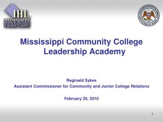Mississippi Community College Leadership Academy   Reginald Sykes Assistant Commissioner for Community and Junior Colleg