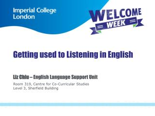 Getting used to Listening in English Liz Chiu –  English Language Support Unit