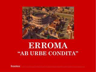 """ERROMA """"AB URBE CONDITA"""""""