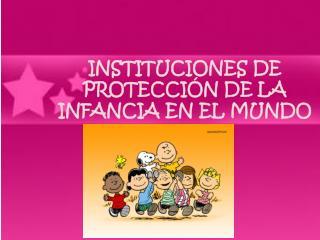 INSTITUCIONES DE PROTECCIÓN DE LA INFANCIA EN EL MUNDO