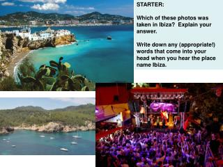 STARTER:   Which of these photos was taken in Ibiza?  Explain your answer.