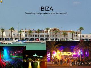 IBIZA Something that you do not want to say no! 