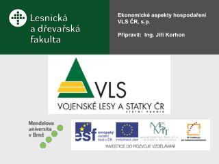 Ekonomické aspekty hospodaření VLS ČR, s.p. Připravil :  Ing. Jiří Korhon