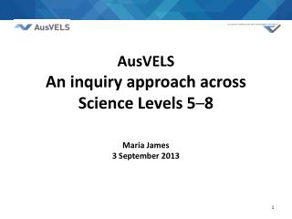 AusVELS  An inquiry approach across Science Levels 5 – 8 Maria James 3 September 2013