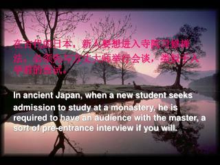 在古代的日本,新人要想进入寺院习修禅 法,必须先与方丈大师举行会谈,类似于入学前的面试。 In ancient Japan, when a new student seeks
