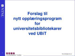 Forslag til  nytt opplæringsprogram  for  universitetsbibliotekarer  ved UBiT