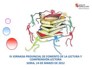 IV JORNADA PROVINCIAL DE FOMENTO DE LA LECTURA Y COMPRENSI�N LECTORA SORIA, 14 DE MARZO DE 2012