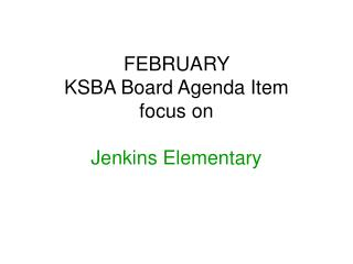 FEBRUARY  KSBA Board Agenda Item focus on  Jenkins Elementary