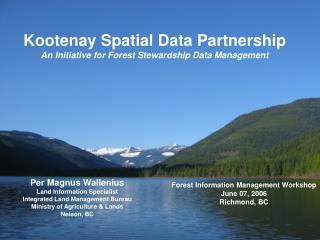 Kootenay Spatial Data Partnership An Initiative for Forest Stewardship Data Management