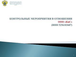 КОНТРОЛЬНЫЕ МЕРОПРИЯТИЯ В ОТНОШЕНИИ   ООО « КиС » (ИНН 5256103607)