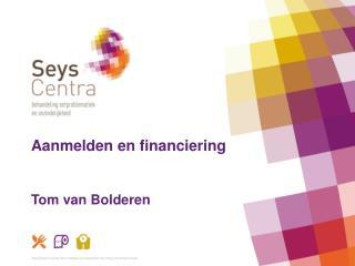 Aanmelden en financiering  Tom van Bolderen