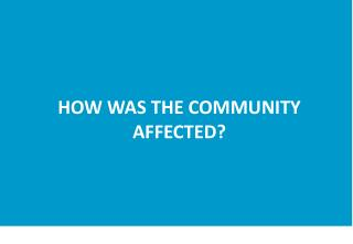HOW WAS THE COMMUNITY AFFECTED?