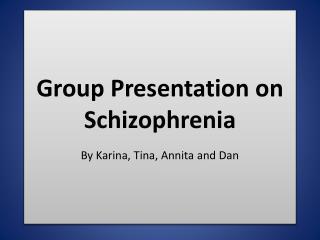 Group Presentation on Schizophrenia  By Karina, Tina, Annita and Dan