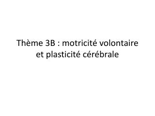 Thème 3B : motricité volontaire et plasticité cérébrale