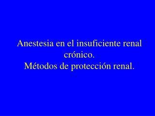 Anestesia en el insuficiente renal crónico.  Métodos de protección renal.