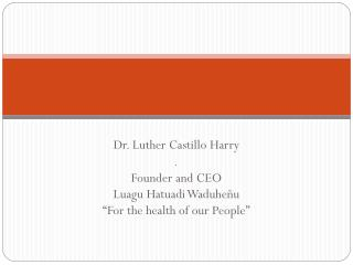 "Dr. Luther Castillo Harry . Founder and CEO Luagu Hatuadi Waduheñu ""For the health of our People"""