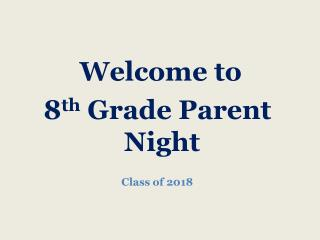 Welcome to  8 th  Grade Parent Night Class of 2018