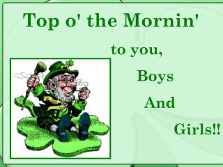 Top o' the Mornin'         to you,      			Boys                    And  Girls!!