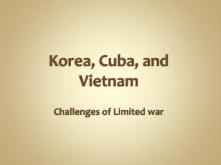 Korea, Cuba, and  Vietnam  Challenges of Limited war