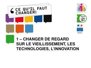 1 – CHANGER DE REGARD  SUR LE VIEILLISSEMENT, LES TECHNOLOGIES, L'INNOVATION