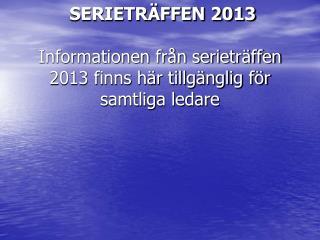 SERIETRÄFFEN 2013 Informationen från serieträffen 2013 finns här tillgänglig för samtliga ledare